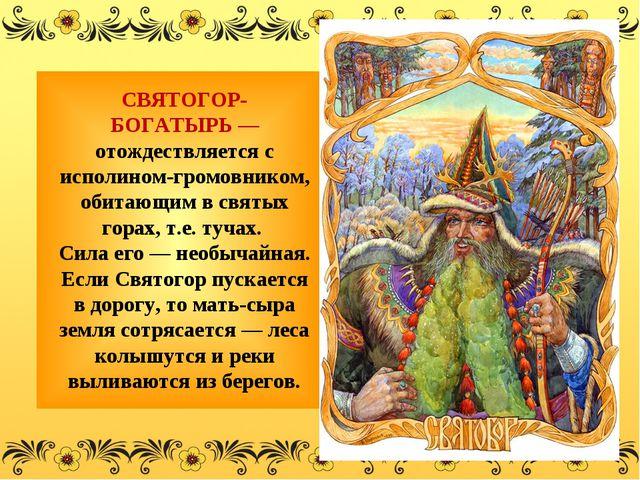 СВЯТОГОР-БОГАТЫРЬ— отождествляется с исполином-громовником, обитающим в св...