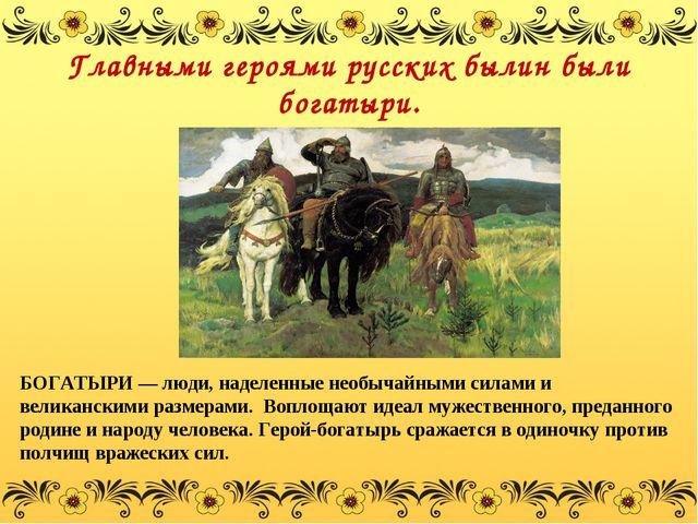 Главными героями русских былин были богатыри. БОГАТЫРИ— люди, наделенные нео...