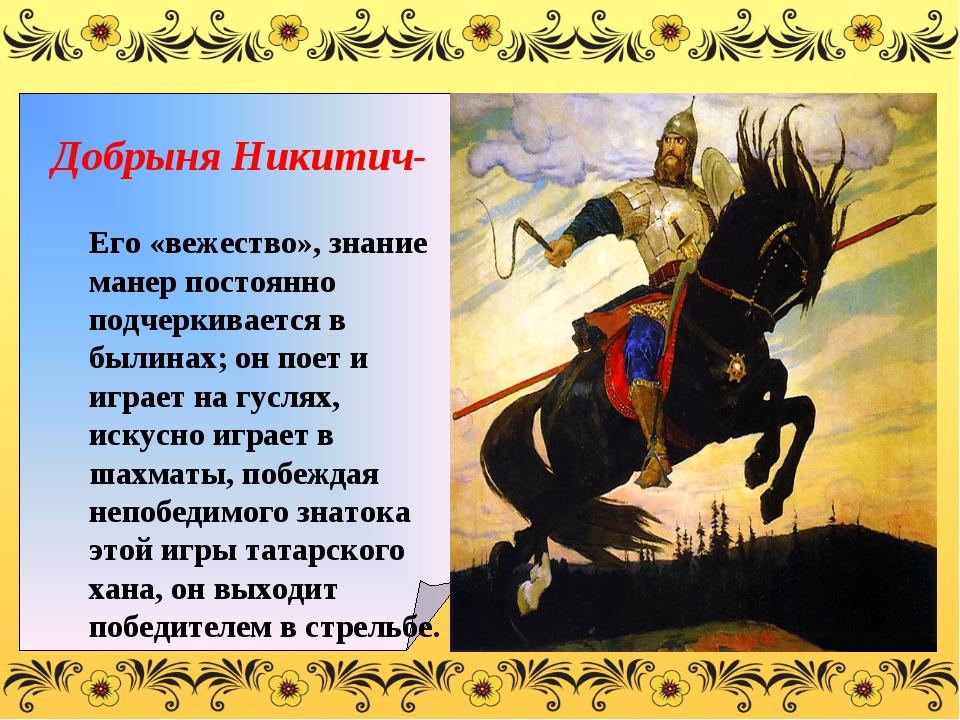 Добрыня Никитич- Его «вежество», знание манер постоянно подчеркивается в был...