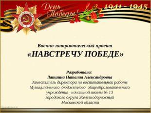 Военно-патриотический проект «НАВСТРЕЧУ ПОБЕДЕ» Разработала: Лапшина Наталия