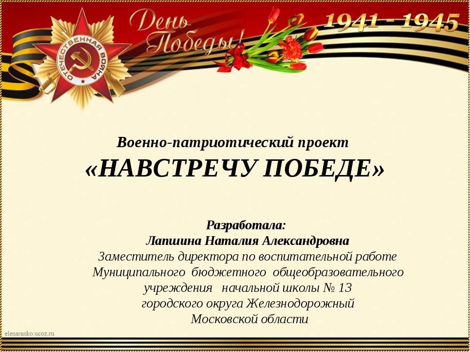 Военно-патриотический проект «НАВСТРЕЧУ ПОБЕДЕ» Разработала: Лапшина Наталия...