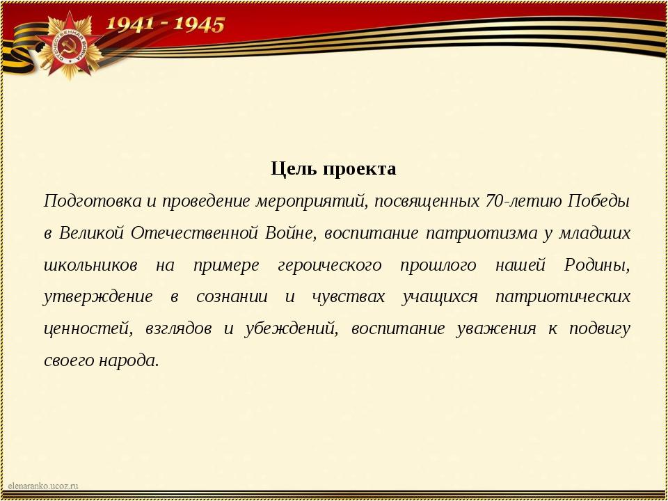 Цель проекта Подготовка и проведение мероприятий, посвященных 70-летию Побед...