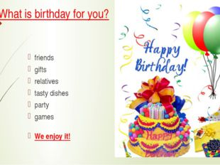 What is birthday for you? friends gifts relatives tasty dishes party games We