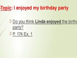 Topic: I enjoyed my birthday party Do you think Linda enjoyed the birthday pa