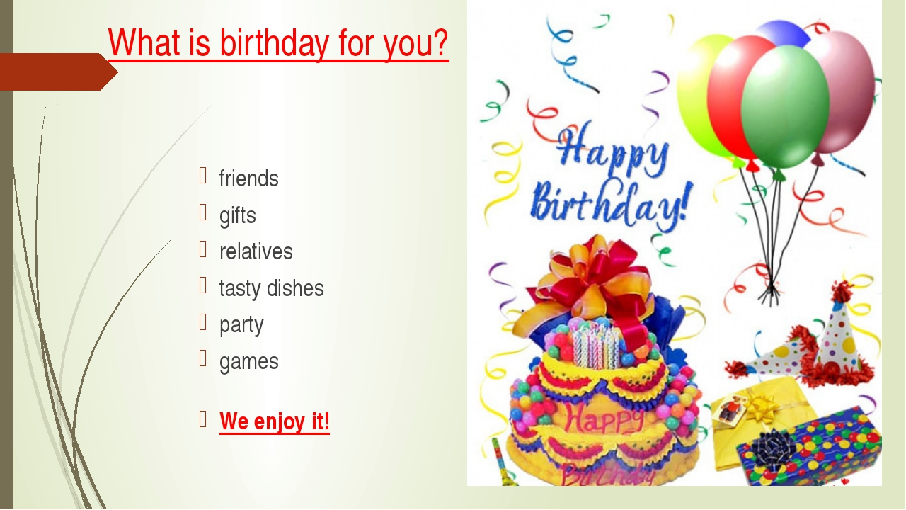 What is birthday for you? friends gifts relatives tasty dishes party games We...
