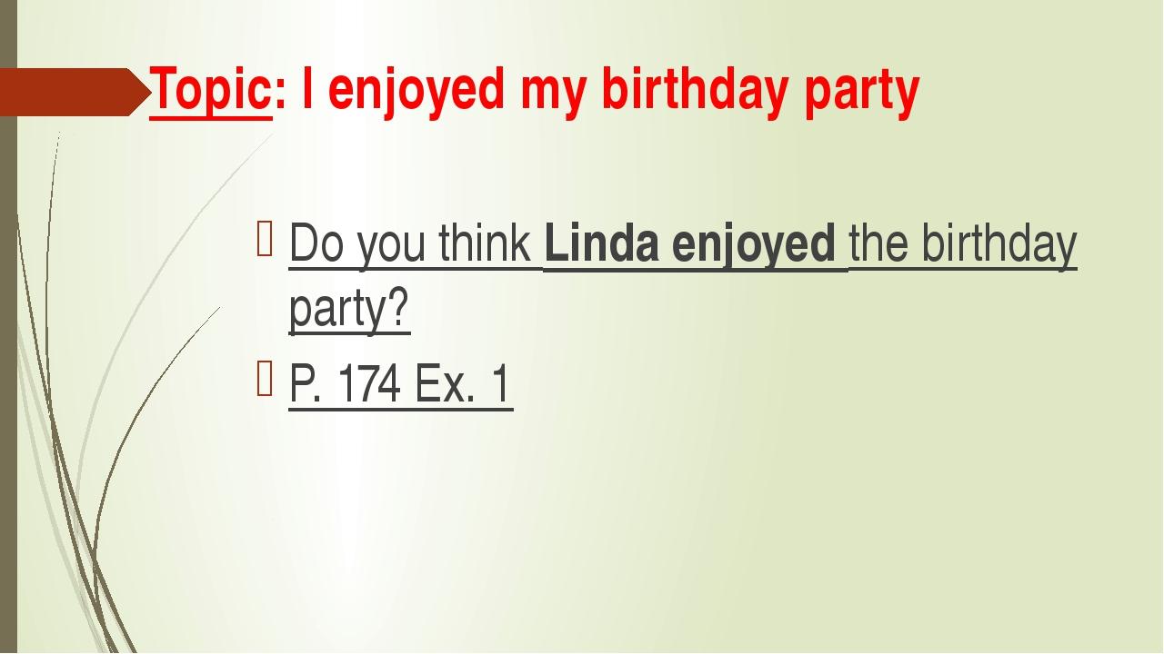 Topic: I enjoyed my birthday party Do you think Linda enjoyed the birthday pa...