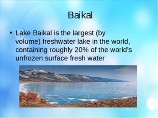 Baikal Lake Baikal is the largest (by volume) freshwater lake in the world,