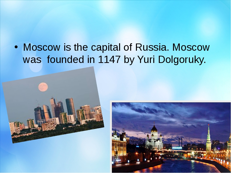 Moscow is the capital of Russia. Moscow was founded in 1147 by Yuri Dolgoruky.