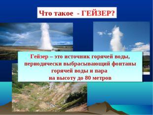 Что такое - ГЕЙЗЕР? Гейзер – это источник горячей воды, периодически выбрасыв