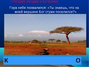 Отгадай загадки о вулканах Гора небе похвалился: «Ты знаешь, что на моей верш