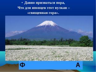 Давно признаться пора, Что для японцев этот вулкан – «священная гора». Ф