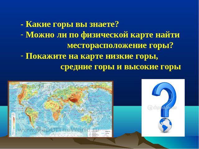 - Какие горы вы знаете? Можно ли по физической карте найти месторасположение...