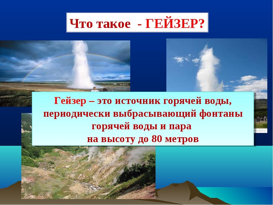 Что такое - ГЕЙЗЕР? Гейзер – это источник горячей воды, периодически выбрасыв...