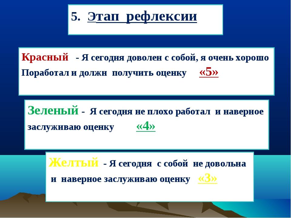 5. Этап рефлексии Красный - Я сегодня доволен с собой, я очень хорошо Поработ...
