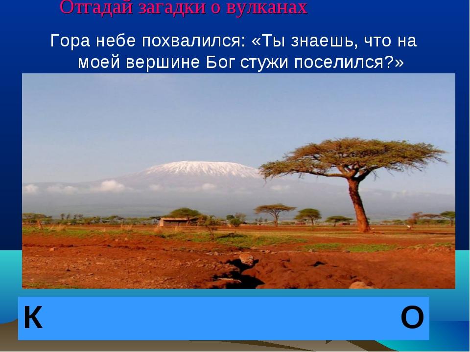 Отгадай загадки о вулканах Гора небе похвалился: «Ты знаешь, что на моей верш...