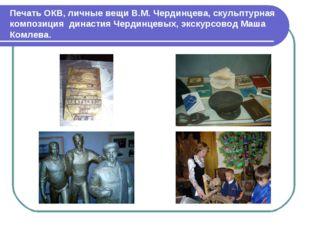 Печать ОКВ, личные вещи В.М. Чердинцева, скульптурная композиция династия Чер