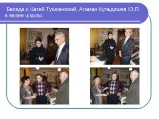 Беседа с Катей Тушкановой, Атаман Кульдишев Ю.П. в музее школы.
