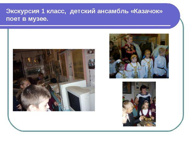 Экскурсия 1 класс, детский ансамбль «Казачок» поет в музее.