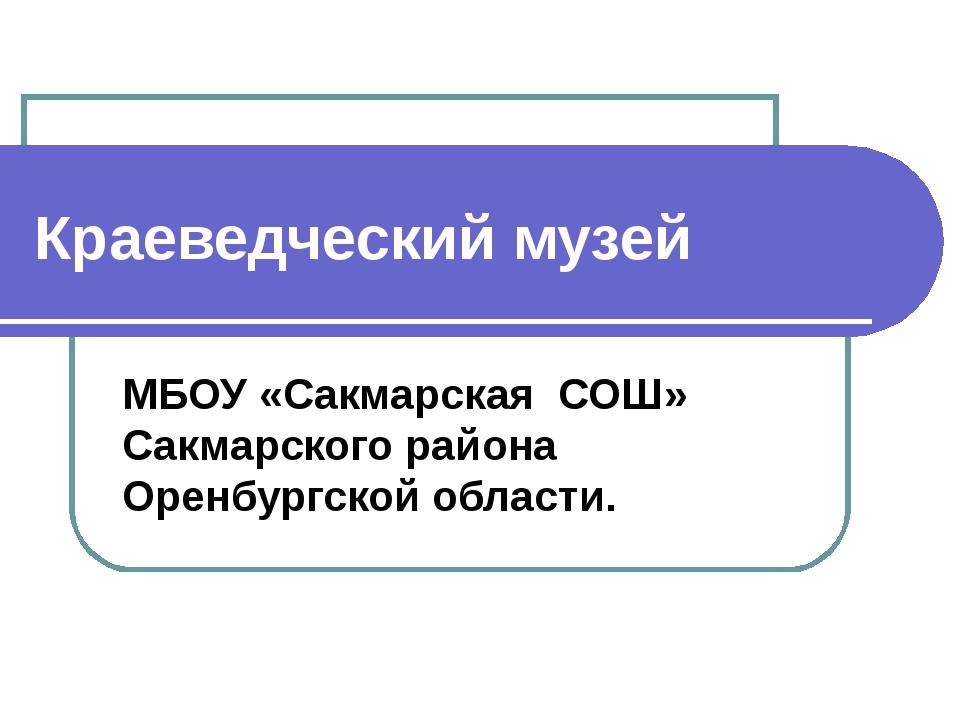 Краеведческий музей МБОУ «Сакмарская СОШ» Сакмарского района Оренбургской обл...