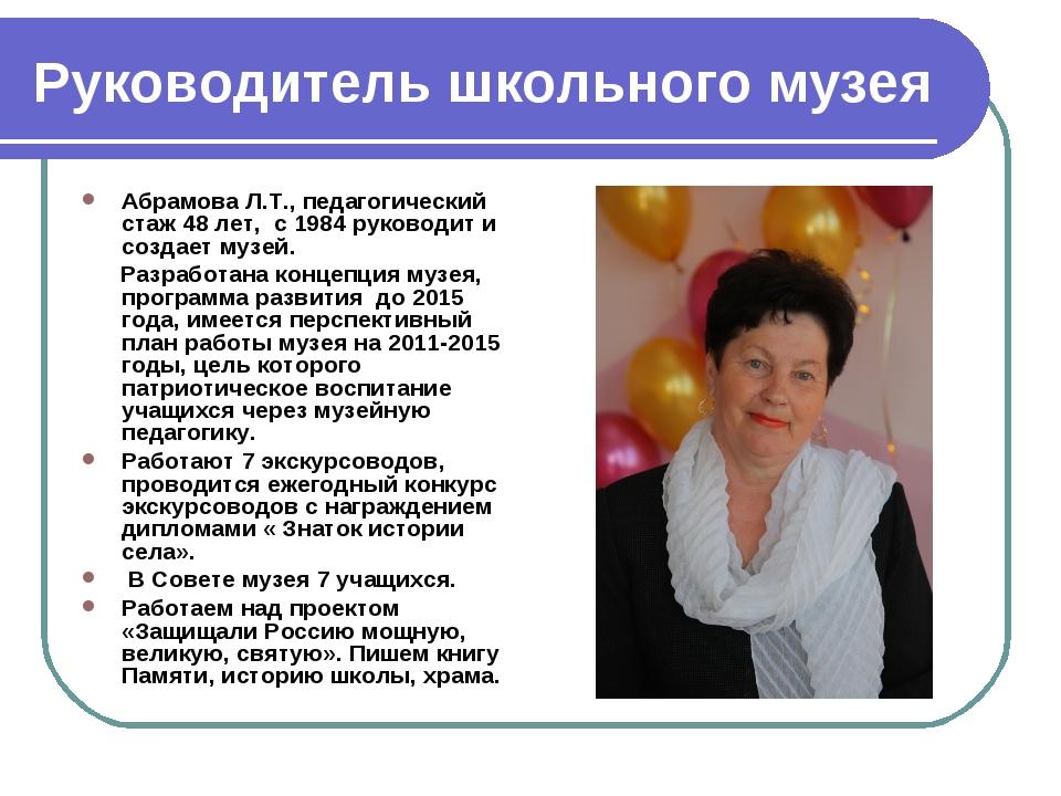 Руководитель школьного музея Абрамова Л.Т., педагогический стаж 48 лет, с 198...