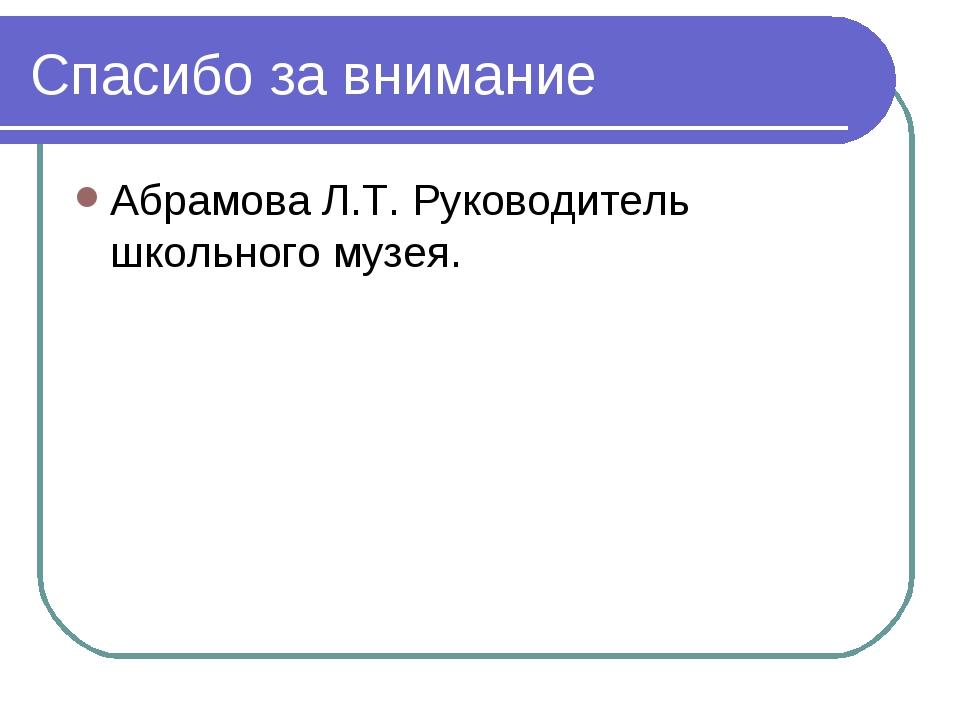 Спасибо за внимание Абрамова Л.Т. Руководитель школьного музея.