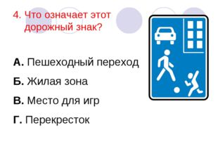 4. Что означает этот дорожный знак? А. Пешеходный переход Б. Жилая зона В. Ме