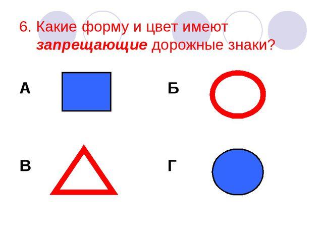 6. Какие форму и цвет имеют запрещающие дорожные знаки? А В Б Г