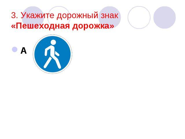 3. Укажите дорожный знак «Пешеходная дорожка» А
