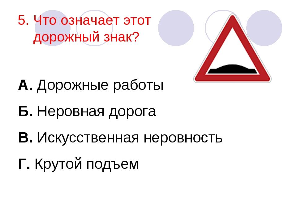 5. Что означает этот дорожный знак? А. Дорожные работы Б. Неровная дорога В....