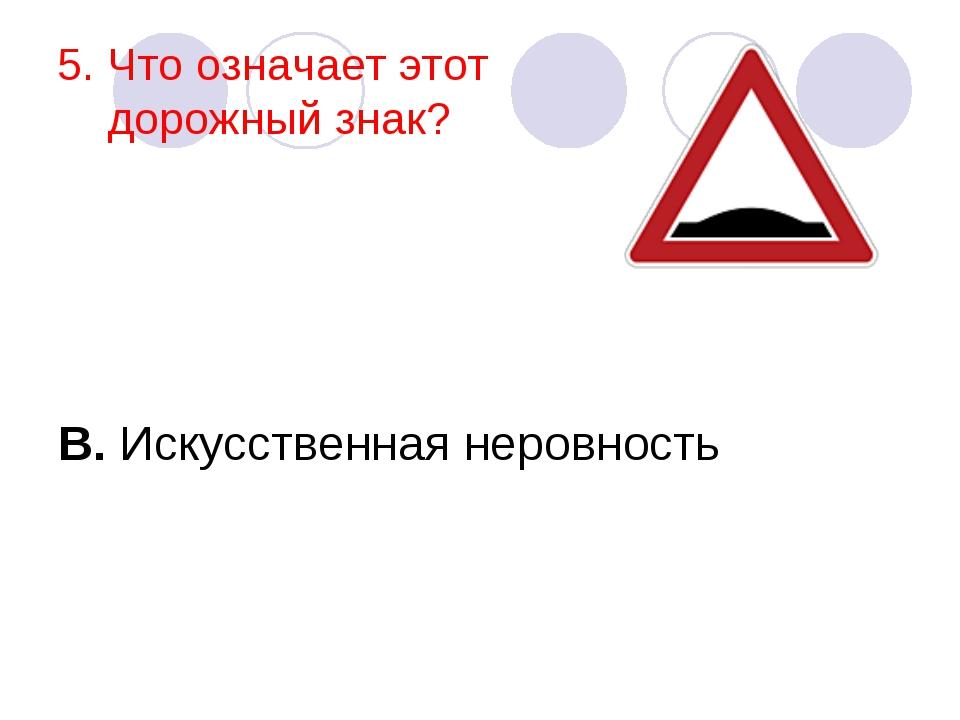 5. Что означает этот дорожный знак? В. Искусственная неровность