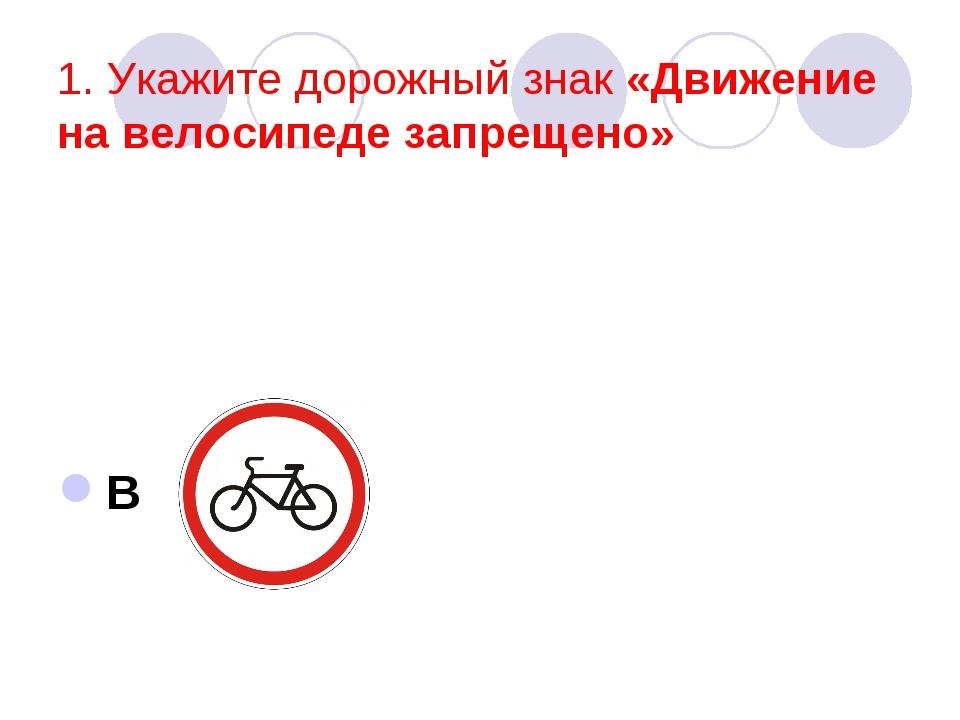 1. Укажите дорожный знак «Движение на велосипеде запрещено» В