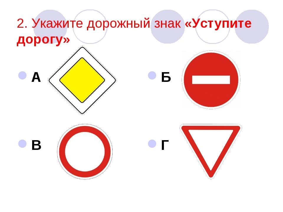 2. Укажите дорожный знак «Уступите дорогу» А В Б Г