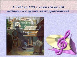 С 1781 по 1791 г. создал более 250 выдающихся музыкальных произведений
