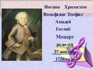 Иоганн Хризостом Вольфганг Теофил Амадей Готлиб Моцарт родился 27 января 175