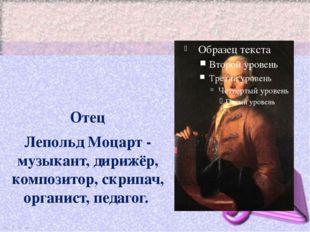 Отец Лепольд Моцарт - музыкант, дирижёр, композитор, скрипач, органист, педа