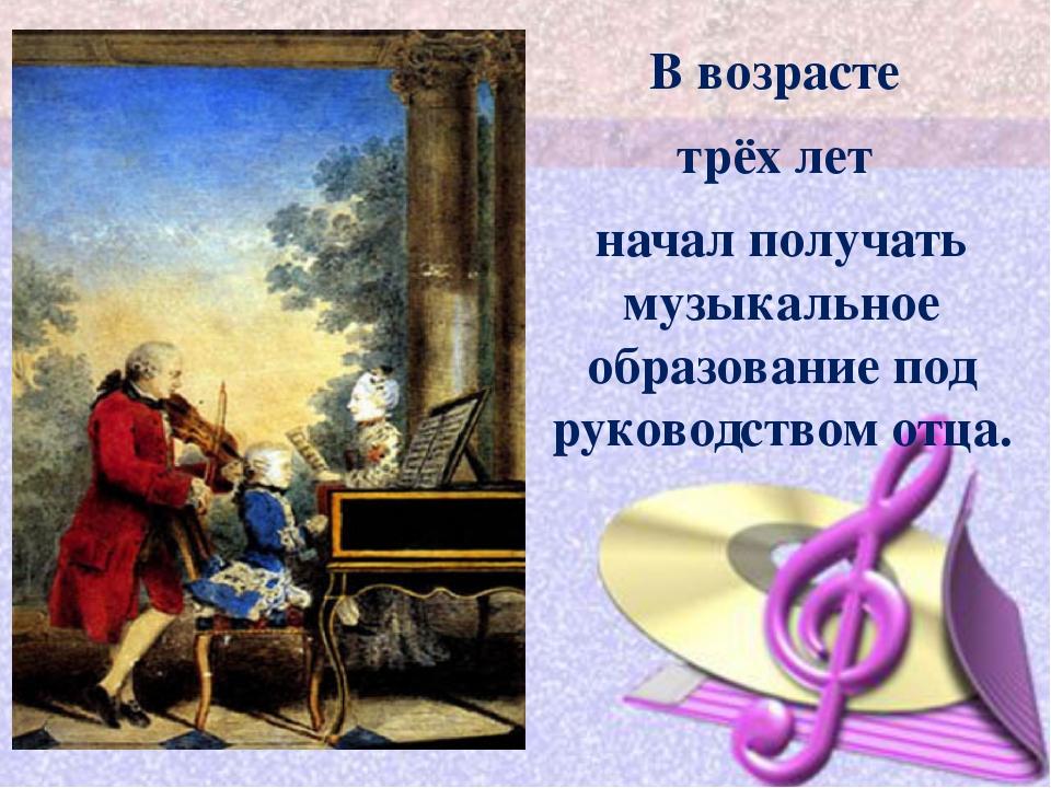 В возрасте трёх лет начал получать музыкальное образование под руководством...