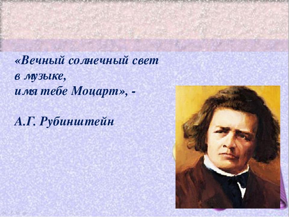 «Вечный солнечный свет в музыке, имя тебе Моцарт», - А.Г. Рубинштейн