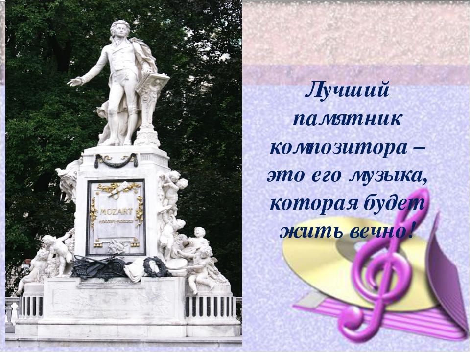 Лучший памятник композитора – это его музыка, которая будет жить вечно!