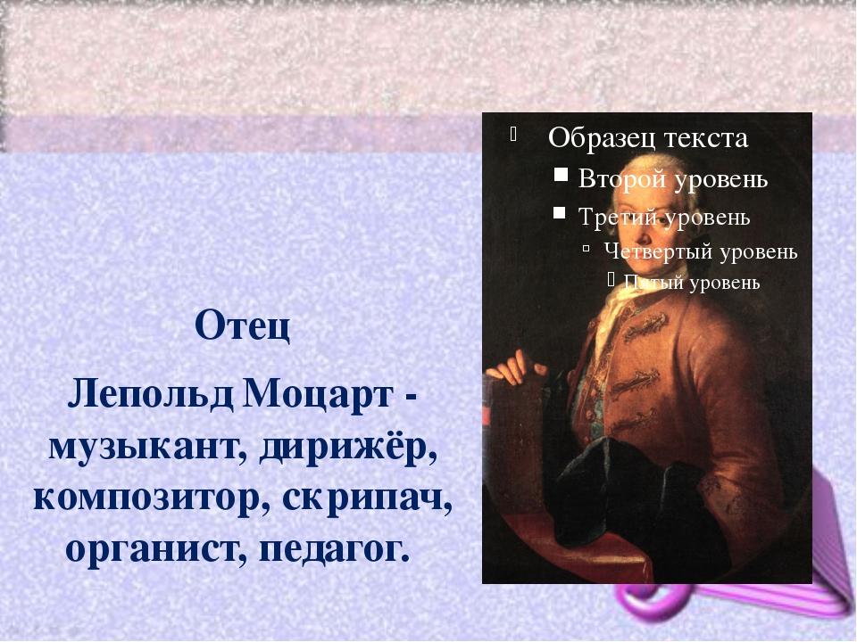 Отец Лепольд Моцарт - музыкант, дирижёр, композитор, скрипач, органист, педа...