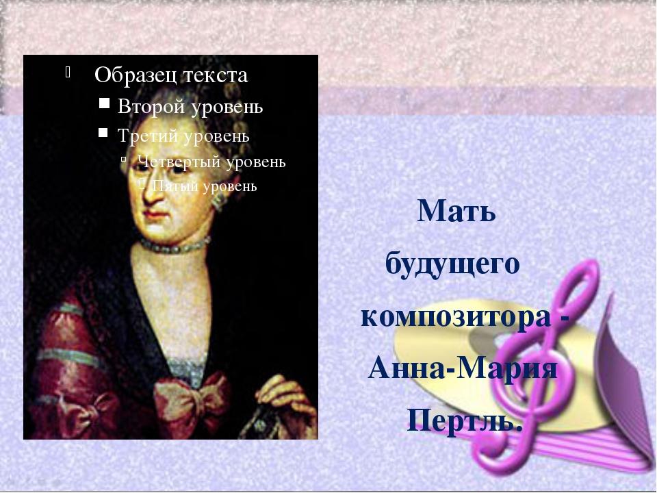 Мать будущего композитора - Анна Анна-Мария Пе Пертль.