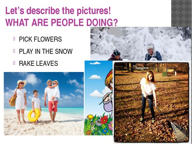 Let's describe the pictures! WHAT ARE PEOPLE DOING? PICK FLOWERS PLAY IN THE...