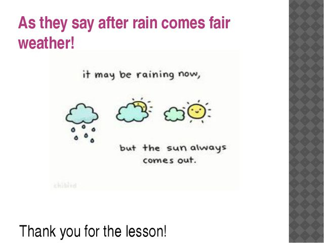 As they say after rain comes fair weather! Thank you for the lesson!