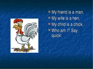 My friend is a man, My wife is a hen, My child is a chick. Who am I? Say quick!