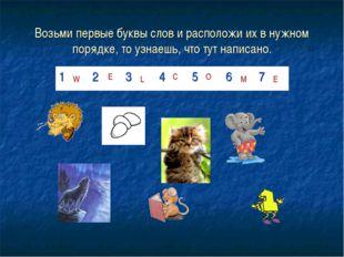 Возьми первые буквы слов и расположи их в нужном порядке, то узнаешь, что тут