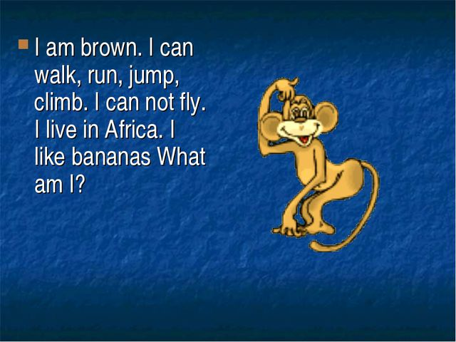 I am brown. I can walk, run, jump, climb. I can not fly. I live in Africa. I...