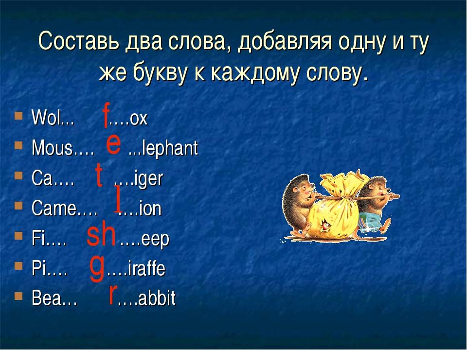 Составь два слова, добавляя одну и ту же букву к каждому слову. Wol... ….ox M...