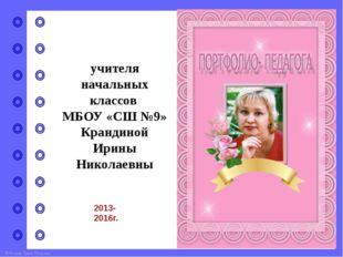 учителя начальных классов МБОУ «СШ №9» Крандиной Ирины Николаевны 2013-2016г.