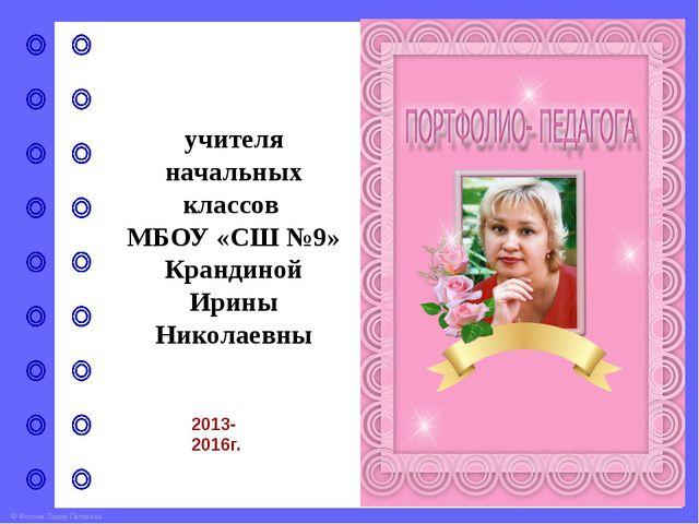учителя начальных классов МБОУ «СШ №9» Крандиной Ирины Николаевны 2013-2016г....