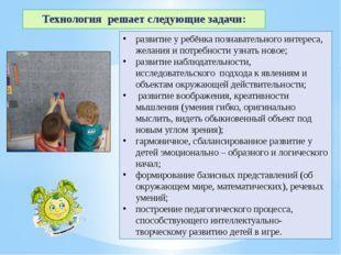 Технология решает следующие задачи: развитие у ребёнка познавательного интере