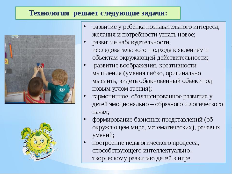 Технология решает следующие задачи: развитие у ребёнка познавательного интере...